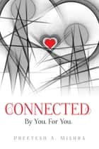 Connected - By You. For You. ebook by Preetesh A. Mishra