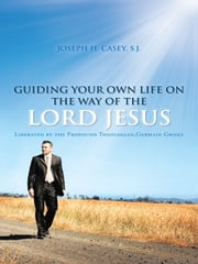 GUIDING YOUR OWN LIFE ON THE WAY OF THE LORD JESUS - Liberated by the Profound Theologian,Germain Grisez ebook by JOSEPH H. CASEY, S.J.