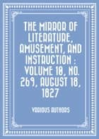The Mirror of Literature, Amusement, and Instruction : Volume 10, No. 269, August 18, 1827 ebook by Various Authors