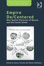 Empire De/Centered - New Spatial Histories of Russia and the Soviet Union ebook by Dr Maxim Waldstein,Dr Sanna Turoma,Professor Philippa Levine,Professor John Marriott