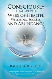 Consciously Healing our Webs of Health, Wellbeing, Success, and Abundance ebook by Raul Llanos, M.D.