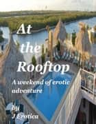 At the Rooftop ebook by J Erotica