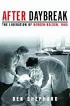 After Daybreak - The Liberation of Bergen-Belsen, 1945 ebook by Ben Shephard