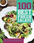 100 Best Fresh Salads - 100 Fresh, Healthy, and Versatile Salad Recipes, from Classic to Contemporary ebook by Love Food Editors