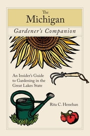 Michigan Gardener's Companion - An Insider's Guide To Gardening In The Great Lakes State ebook by Rita Henehan