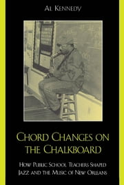 Chord Changes on the Chalkboard - How Public School Teachers Shaped Jazz and the Music of New Orleans ebook by Al Kennedy,Ellis Marsalis Jr.