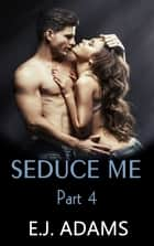 Seduce Me Part 4 ebook by E.J. Adams