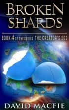 Broken Shards - The Creator's Egg, #4 ebook by David Macfie