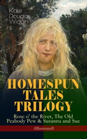 HOMESPUN TALES TRILOGY: Rose o' the River, The Old Peabody Pew & Susanna and Sue (Illustrated) - Three Small Town Novels in One Volume ebook by Kate Douglas Wiggin,Alice B. Stephens,N. C. Wyeth