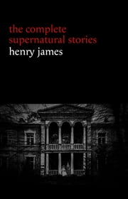 Henry James: The Complete Supernatural Stories (20+ tales of ghosts and mystery: The Turn of the Screw, The Real Right Thing, The Ghostly Rental, The Beast in the Jungle...) ebook by Henry James