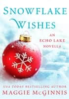 Snowflake Wishes - An Echo Lake Novella ebook by Maggie McGinnis