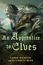 An Apprentice to Elves ebook by Elizabeth Bear,Sarah Monette