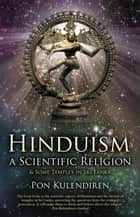 Hinduism a Scientific Religion - & Some Temples in Sri Lanka ebook by Pon Kulendiren