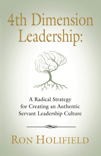 4TH DIMENSION LEADERSHIP - A Radical Strategy for Creating an Authentic Servant Leadership Culture ebook by Ron Holifield