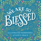We Are So Blessed - Illustrated Reminders of God's Grace ebook by Workman Publishing