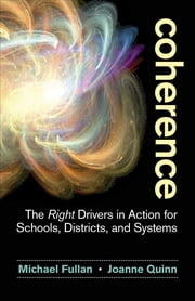 Coherence - The Right Drivers in Action for Schools, Districts, and Systems ebook by Michael Fullan,Joanne Quinn