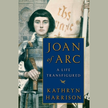 Joan of Arc - A Life Transfigured audiobook by Kathryn Harrison