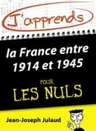 J'apprends la France entre 1914 et 1945 pour les Nuls ebook by Jean-Joseph JULAUD