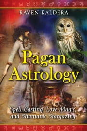 Pagan Astrology - Spell-Casting, Love Magic, and Shamanic Stargazing ebook by Raven Kaldera