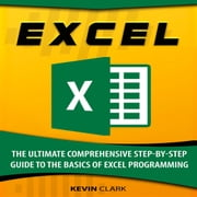 Excel - The Ultimate Comprehensive Step-By-Step Guide to the Basics of Excel Programming audiobook by Kevin Clark
