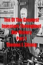 Ten of the Greatest Inventors Throughout Our History Part 1 ebook by Thomas J. Strang