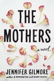 The Mothers - A Novel ebook by Jennifer Gilmore