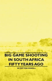 Big Game Shooting In South Africa Fifty Years Ago ebook by W. Cotton Oswell