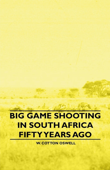 Big Game Shooting In South Africa Fifty Years Ago ebook by W. Cotton Oswell,