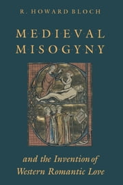 Medieval Misogyny and the Invention of Western Romantic Love ebook by R. Howard Bloch
