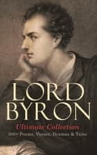 LORD BYRON Ultimate Collection: 300+ Poems, Verses, Dramas & Tales - Manfred, Cain, The Prophecy of Dante, The Prisoner of Chillon, Fugitive Pieces, Childe Harold's Pilgrimage, Don Juan, The Giaour… ebook by Lord Byron