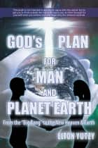 God's Plan for Man and Planet Earth ebook by Rev. Elton Yutzy