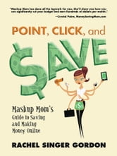 Point, Click, and Save: Mashup Mom's Guide to Saving and Making Money Online ebook by Rachel Singer Gordon
