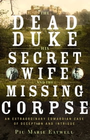 The Dead Duke, His Secret Wife, and the Missing Corpse: An Extraordinary Edwardian Case of Deception and Intrigue ebook by Piu Marie Eatwell