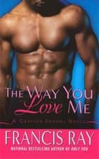 The Way You Love Me - A Grayson Friends Novel ebook by Francis Ray