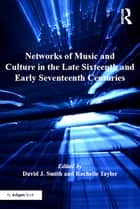 Networks of Music and Culture in the Late Sixteenth and Early Seventeenth Centuries - A Collection of Essays in Celebration of Peter Philips's 450th Anniversary ebook by David J. Smith, Rachelle Taylor