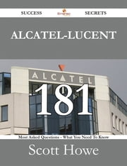 Alcatel-Lucent 181 Success Secrets - 181 Most Asked Questions On Alcatel-Lucent - What You Need To Know ebook by Scott Howe