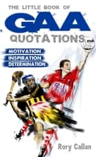 The Little Book of GAA Quotations: Motivation, Inspiration, Determination ebook by Rory Callan