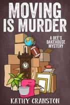 Moving is Murder - Bee's Bakehouse Mysteries, #4 ebook by Kathy Cranston