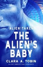 Alien: Taken - The Alien's Baby - Alien Abduction Romance ebook by Clara A. Tobin