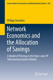 Network Economics and the Allocation of Savings - A Model of Peering in the Voice-over-IP Telecommunications Market ebook by Philipp Servatius