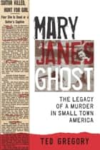 Mary Jane's Ghost - The Legacy of a Murder in Small Town America ebook by Ted Gregory