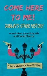 Come Here To Me! - Dublin's Other History ebook by Donal Fallon