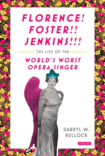 Florence Foster Jenkins: The Life of the World's Worst Opera Singer ebook by Darryl W. Bullock