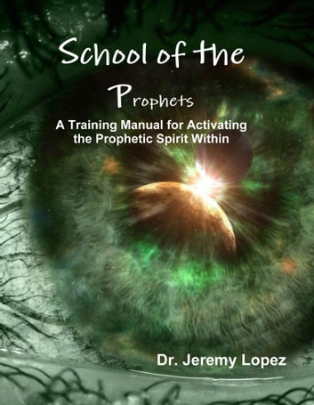 School of the Prophets A Training Manual for Activating the Prophetic Spirit Within ebook by Jeremy Lopez