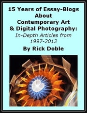 15 Years of Essay-Blogs About Contemporary Art & Digital Photography: In-Depth Articles from 1997-2012 ebook by Rick Doble