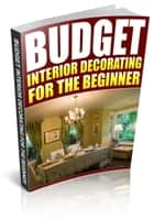 Budget Interior Decorating For The Beginner ebook by Anonymous