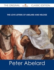 The love letters of Abelard and Heloise - The Original Classic Edition ebook by Peter Abelard