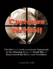 Operation 'Werwolf': The Mission to Assassinate Roosevelt In the Waning Days of World War I I Engineered By Hitler and Goebbels ebook by Leon Smith