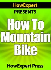 How To Mountain Bike: Your Step-By-Step Guide To Mountain Biking ebook by HowExpert