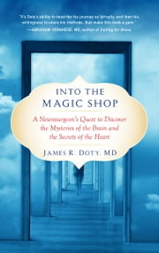 Into the Magic Shop - A Neurosurgeon's Quest to Discover the Mysteries of the Brain and the Secrets of the Heart ebook by James R. Doty, MD